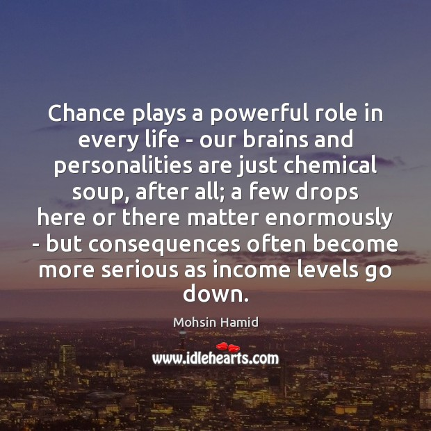 Chance plays a powerful role in every life – our brains and Mohsin Hamid Picture Quote