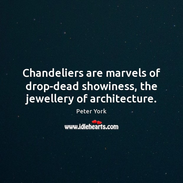Chandeliers are marvels of drop-dead showiness, the jewellery of architecture. Peter York Picture Quote