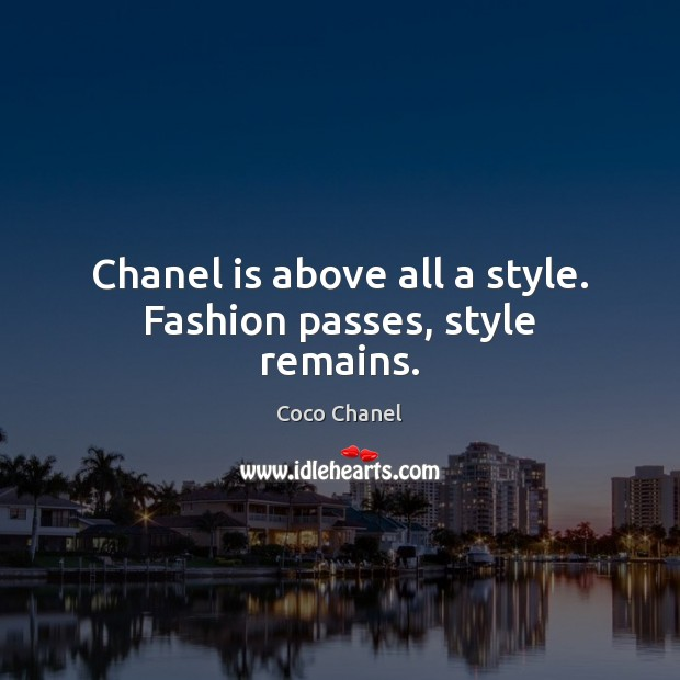 Chanel is above all a style. Fashion passes, style remains. Coco Chanel Picture Quote