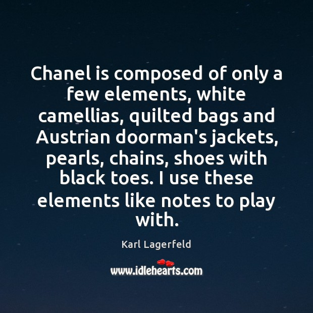 Chanel is composed of only a few elements, white camellias, quilted bags Karl Lagerfeld Picture Quote
