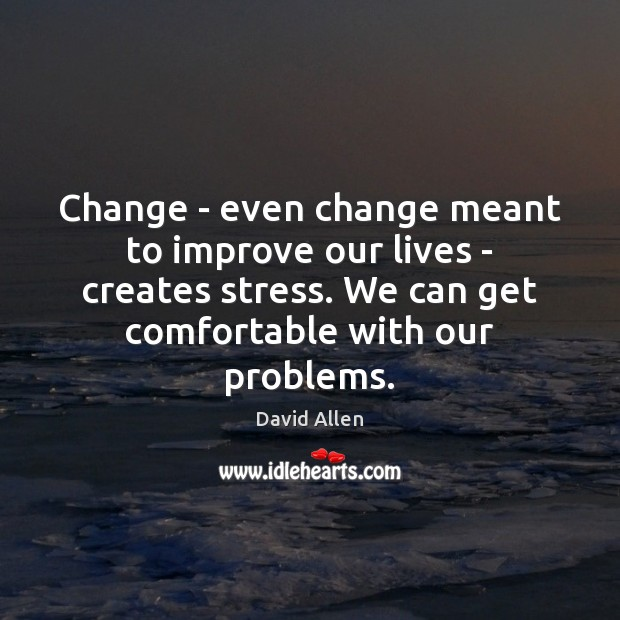 Change – even change meant to improve our lives – creates stress. David Allen Picture Quote