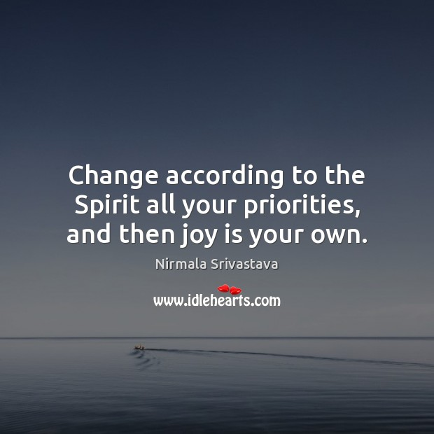 Change according to the Spirit all your priorities, and then joy is your own. Nirmala Srivastava Picture Quote
