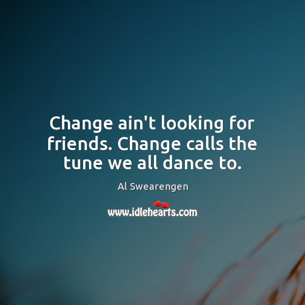 Change ain't looking for friends. Change calls the tune we all dance to. Image