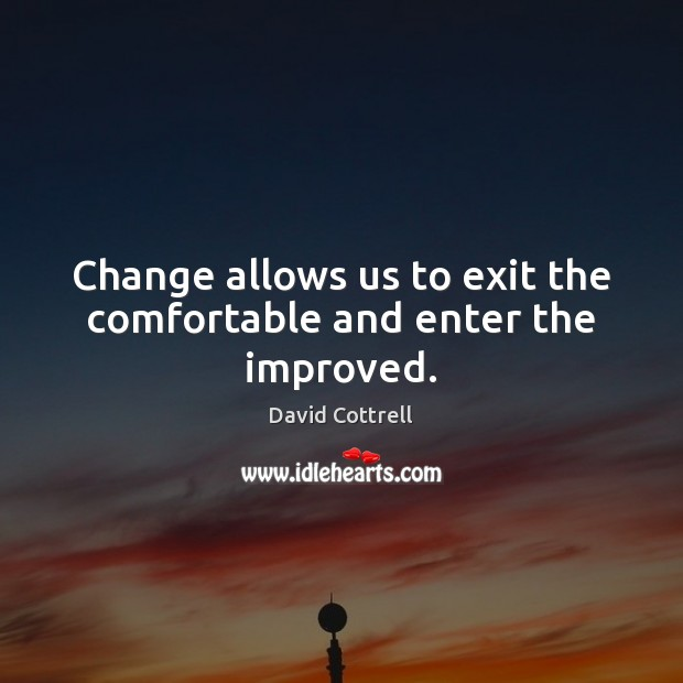 Change allows us to exit the comfortable and enter the improved. David Cottrell Picture Quote