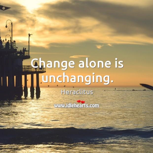 Change alone is unchanging. Image