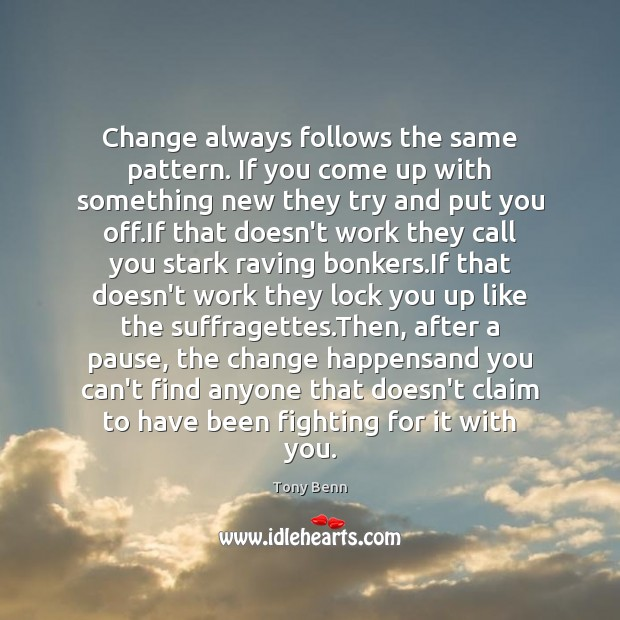 Change always follows the same pattern. If you come up with something Tony Benn Picture Quote