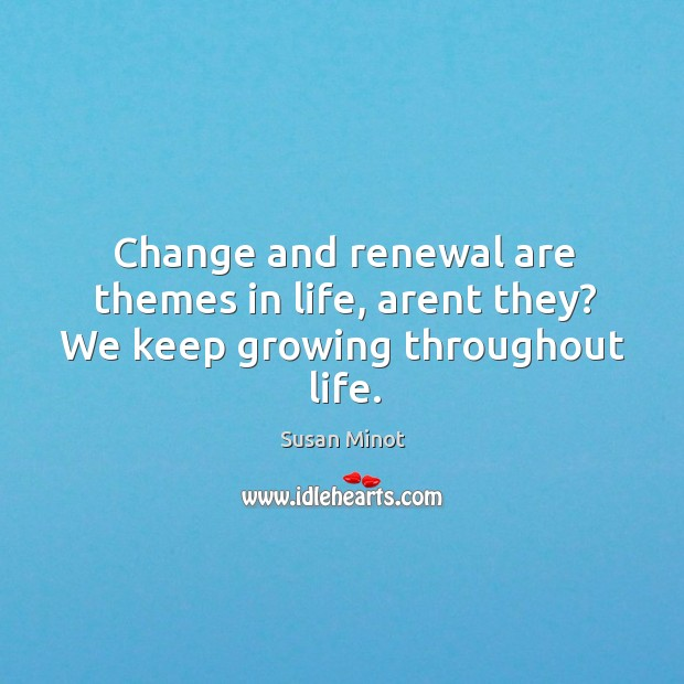 Change and renewal are themes in life, arent they? We keep growing throughout life. Susan Minot Picture Quote