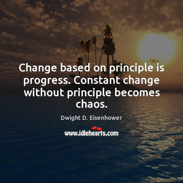 Change based on principle is progress. Constant change without principle becomes chaos. Dwight D. Eisenhower Picture Quote