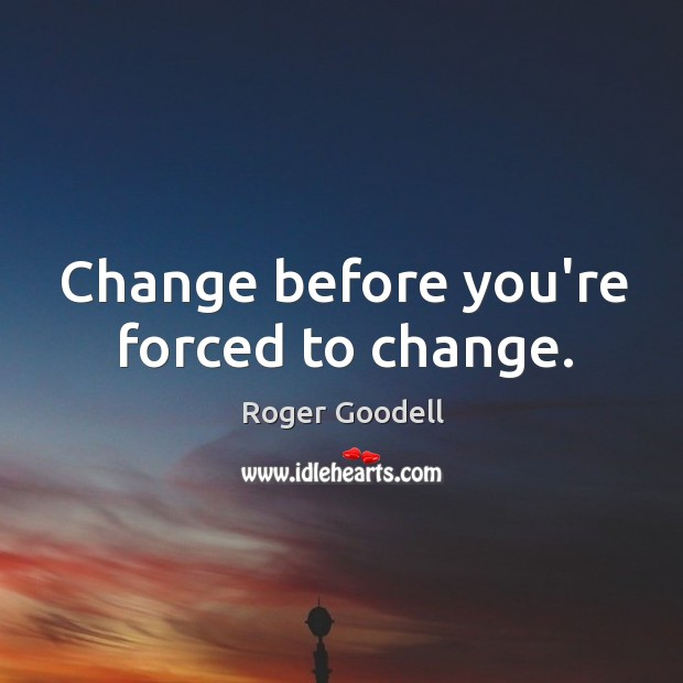 Change before you're forced to change. Image