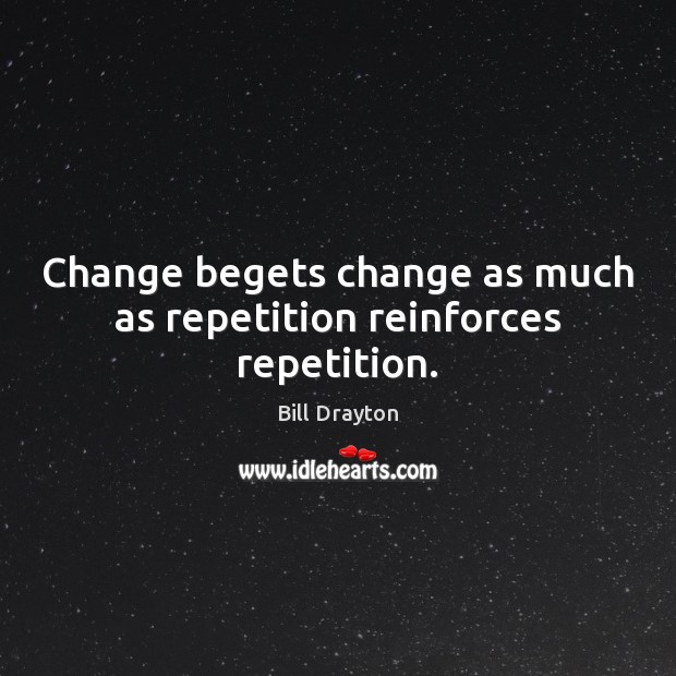 Change begets change as much as repetition reinforces repetition. Image