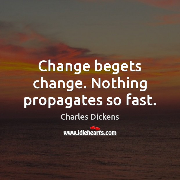 Change begets change. Nothing propagates so fast. Image