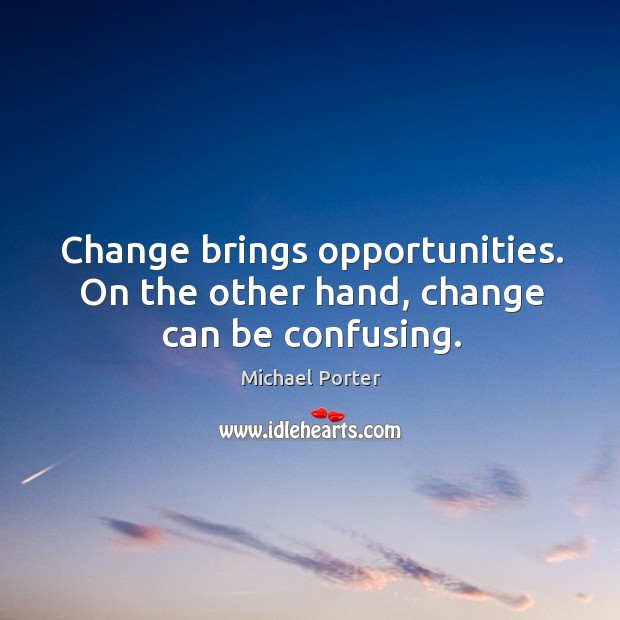Change brings opportunities. On the other hand, change can be confusing. Michael Porter Picture Quote