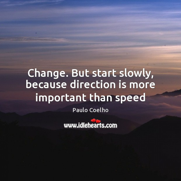 Image, Change. But start slowly, because direction is more important than speed