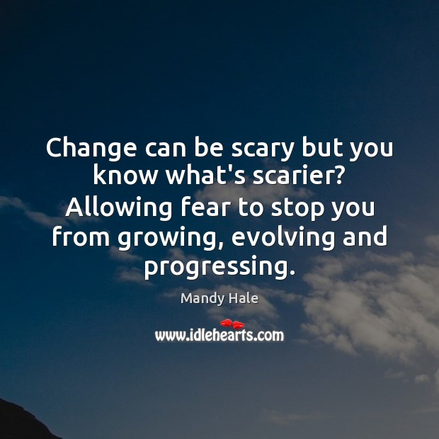 Change can be scary but you know what's scarier? Mandy Hale Picture Quote