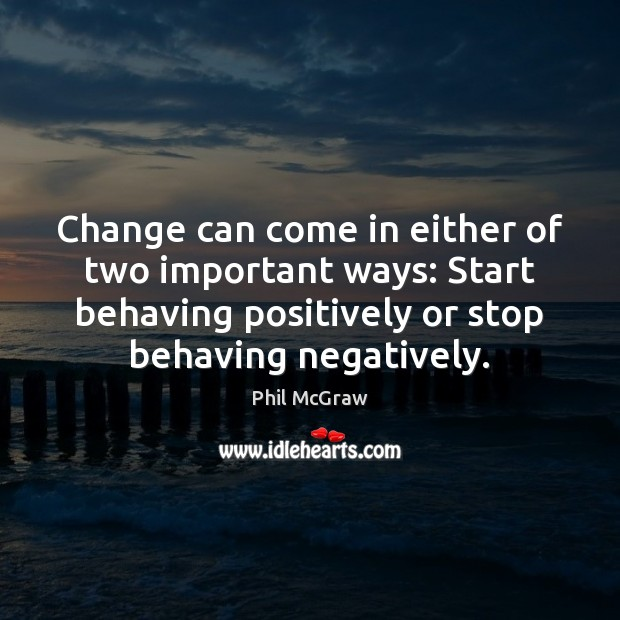 Change can come in either of two important ways: Start behaving positively Phil McGraw Picture Quote