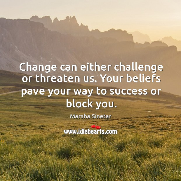 Change can either challenge or threaten us. Your beliefs pave your way to success or block you. Image