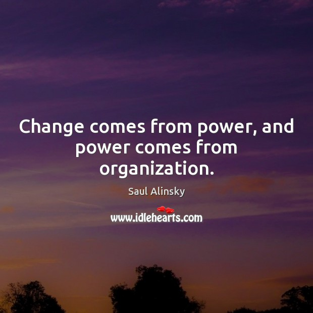 Change comes from power, and power comes from organization. Saul Alinsky Picture Quote