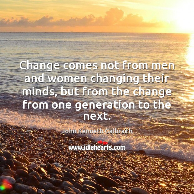Change comes not from men and women changing their minds, but from John Kenneth Galbraith Picture Quote