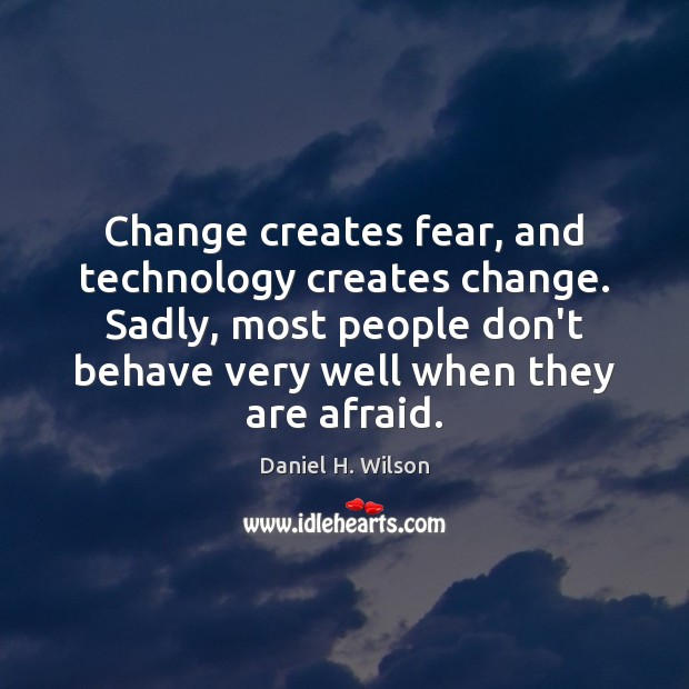 Change creates fear, and technology creates change. Sadly, most people don't behave Image