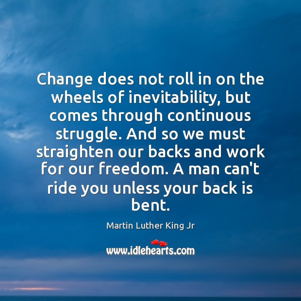 Change does not roll in on the wheels of inevitability, but comes Image