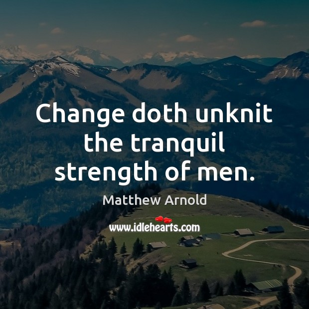 Change doth unknit the tranquil strength of men. Matthew Arnold Picture Quote