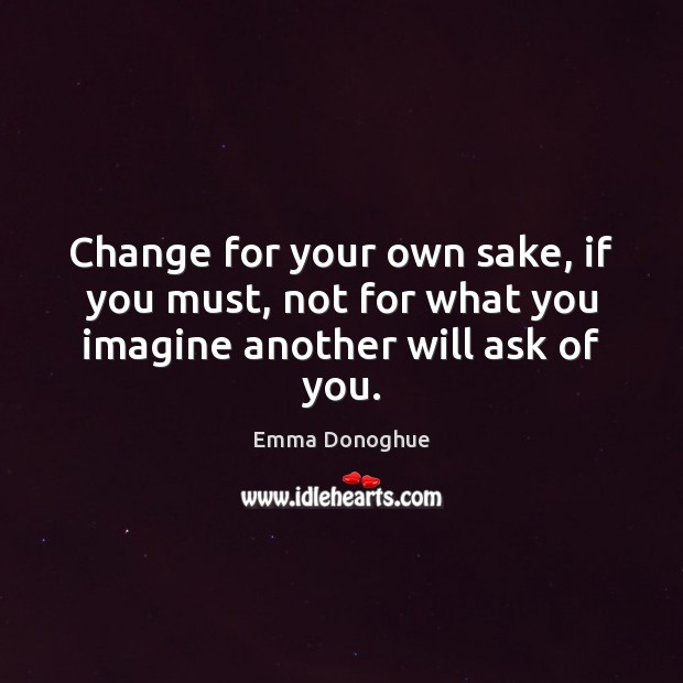 Image, Change for your own sake, if you must, not for what you imagine another will ask of you.