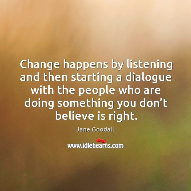Image, Change happens by listening and then starting a dialogue with the people who are doing