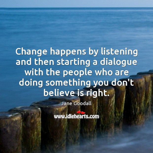 Change happens by listening and then starting a dialogue with the people Jane Goodall Picture Quote