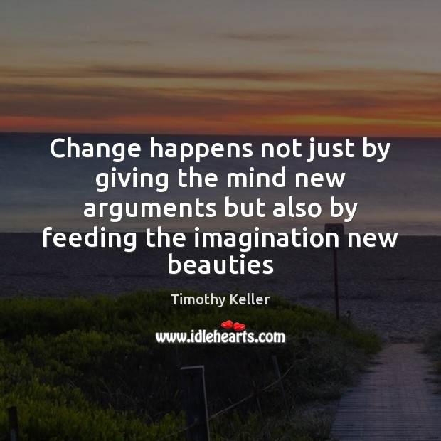 Change happens not just by giving the mind new arguments but also Timothy Keller Picture Quote