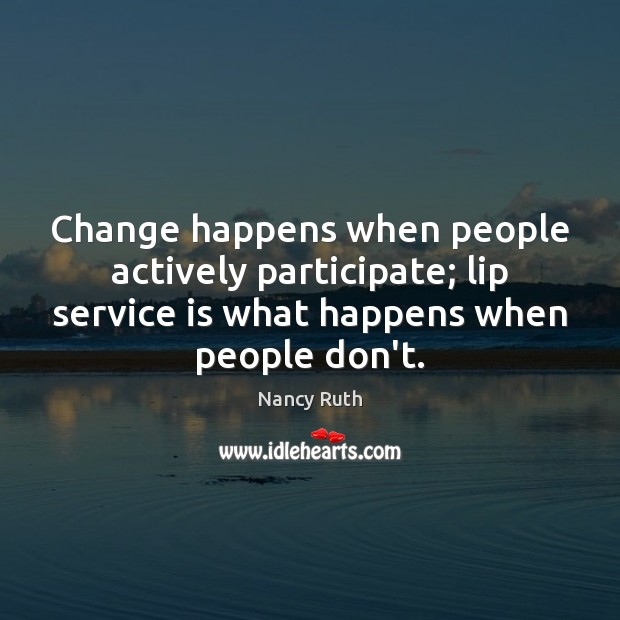Image, Change happens when people actively participate; lip service is what happens when