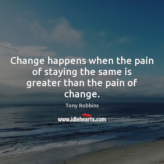 Image, Change happens when the pain of staying the same is greater than the pain of change.