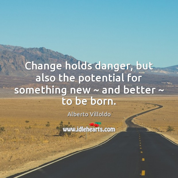 Image, Change holds danger, but also the potential for something new ~ and better ~ to be born.