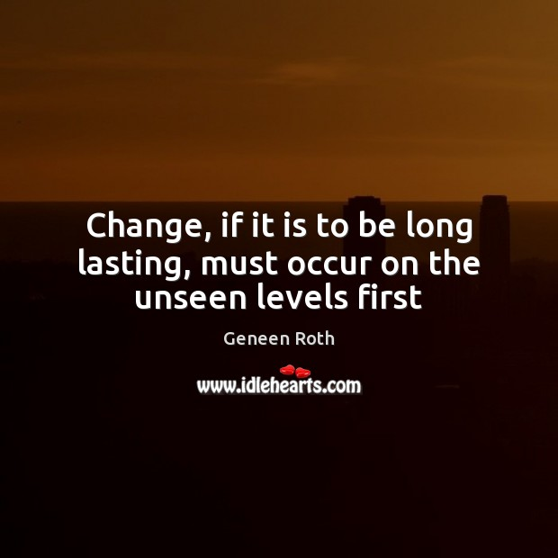 Change, if it is to be long lasting, must occur on the unseen levels first Geneen Roth Picture Quote