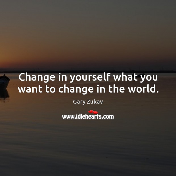 Change in yourself what you want to change in the world. Image