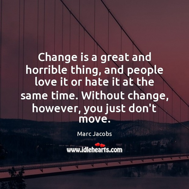 Change is a great and horrible thing, and people love it or Marc Jacobs Picture Quote