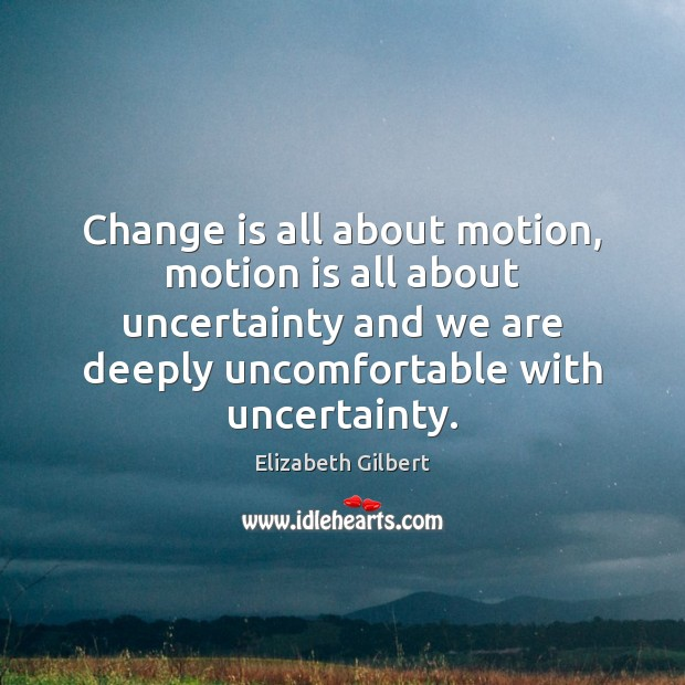 Change is all about motion, motion is all about uncertainty and we Elizabeth Gilbert Picture Quote