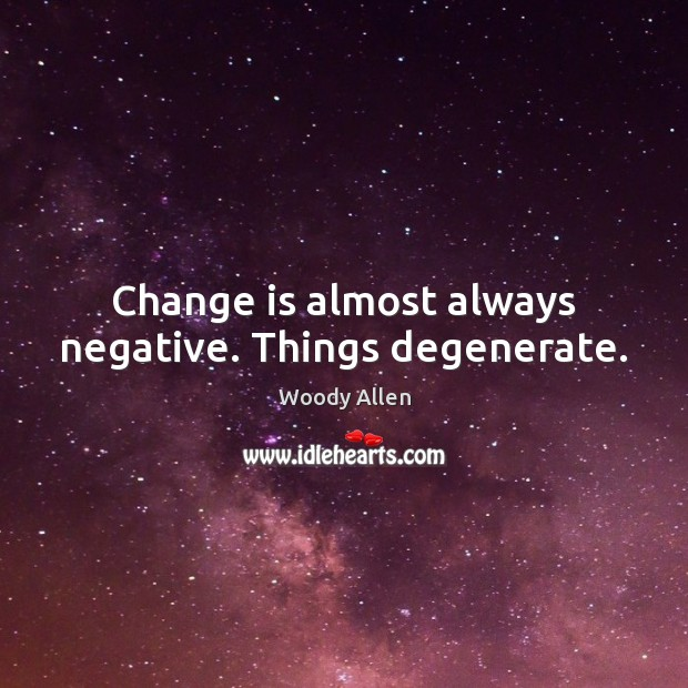 Image, Change is almost always negative. Things degenerate.