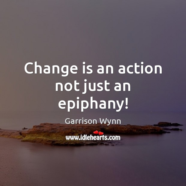 Change is an action not just an epiphany! Change Quotes Image
