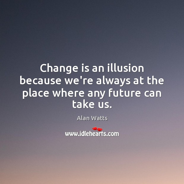 Image, Change is an illusion because we're always at the place where any future can take us.