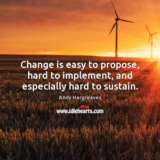 Change is easy to propose, hard to implement, and especially hard to sustain. Image