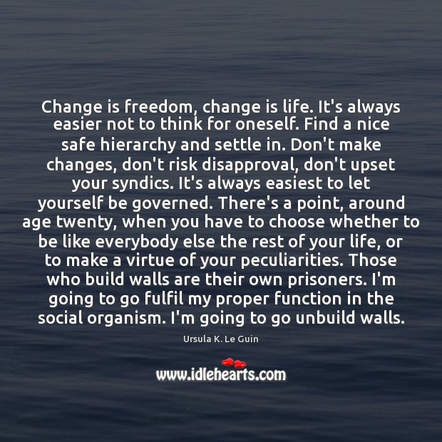 Change is freedom, change is life. It's always easier not to think Ursula K. Le Guin Picture Quote