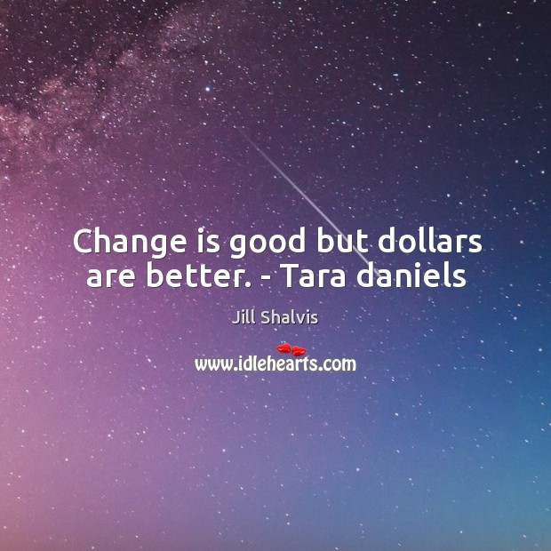 Image, Change is good but dollars are better. – Tara daniels
