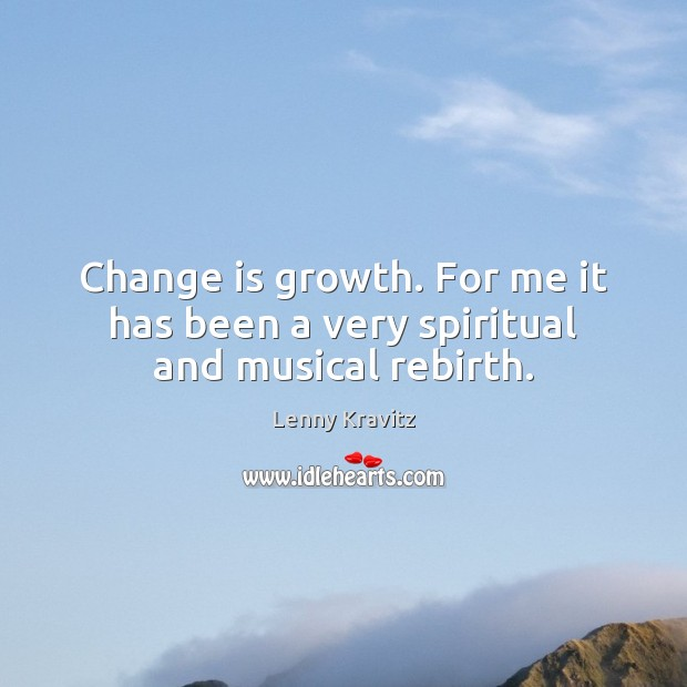 Change is growth. For me it has been a very spiritual and musical rebirth. Image