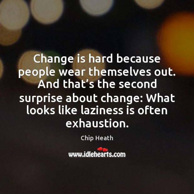 Change is hard because people wear themselves out. And that's the Image