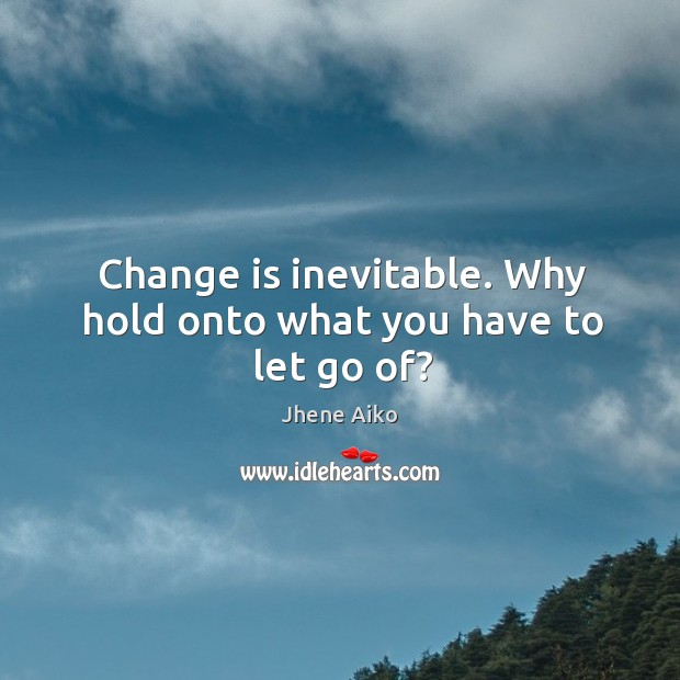Change is inevitable. Why hold onto what you have to let go of? Jhene Aiko Picture Quote