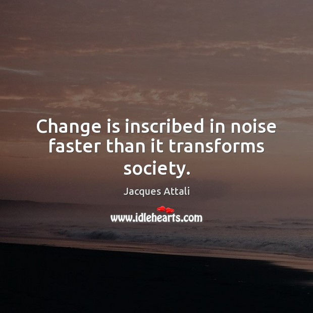 Change is inscribed in noise faster than it transforms society. Image