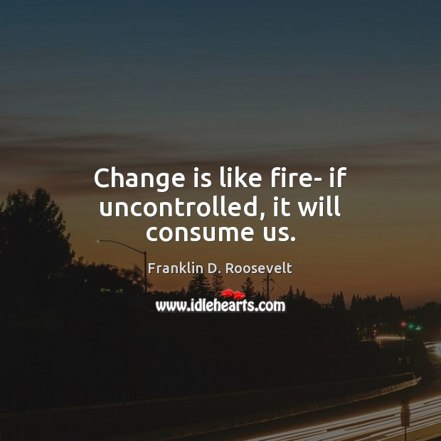 Change is like fire- if uncontrolled, it will consume us. Franklin D. Roosevelt Picture Quote