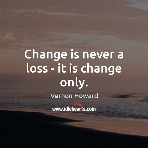 Change is never a loss – it is change only. Vernon Howard Picture Quote