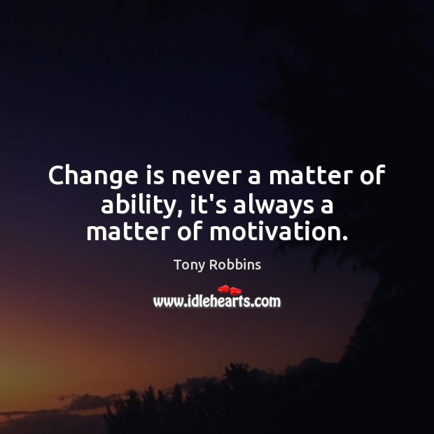 Image, Change is never a matter of ability, it's always a matter of motivation.