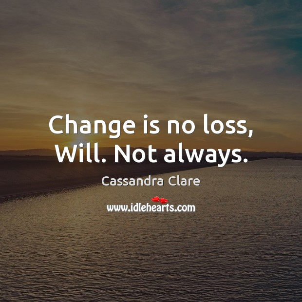 Image about Change is no loss, Will. Not always.